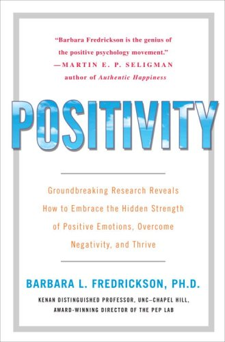 Positivity: Groundbreaking Research Reveals How to Embrace the Hidden Strength of Positive Emotions, Overcome Negativity, and Thri 9780307393739