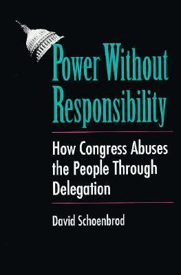 Power Without Responsibility: How Congress Abuses the People Through Delegation 9780300053630