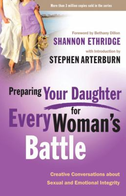 Preparing Your Daughter for Every Woman's Battle: Creative Conversations about Sexual and Emotional Integrity 9780307458582