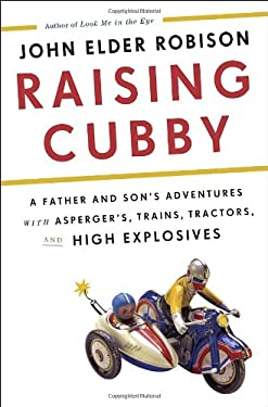 Raising Cubby: A Father and Son's Adventures with Asperger's, Trains, Tractors, and High Explosives 9780307884848