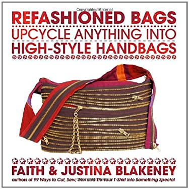Refashioned Bags: Upcycle Absolutely Anything Into High-Style Handbags 9780307460882
