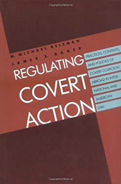 Regulating Covert Action: Practices, Contexts and Policies of Covert Coercion Abroad in International and American Law 9780300050592