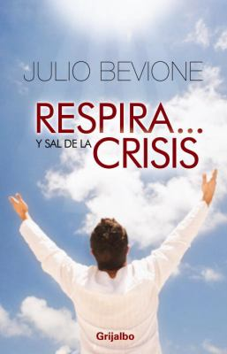 Respira Y... Sal de la Crisis!: Guia Para Sobrevivir en Tiempos Difiles = Breath And... Get Out Crisis! 9780307393319