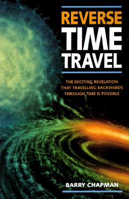 Reverse Time Travel: The Exciting Revelation That Traveling Backwards Through Time is Possible 9780304348688