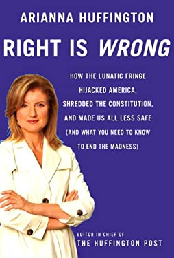 Right Is Wrong: How the Lunatic Fringe Hijacked America, Shredded the Constitution, and Made Us All Less Safe (and What You Need to Kn 9780307269669