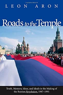Roads to the Temple: Truth, Memory, Ideas, and Ideals in the Making of the Russian Revolution, 1987-1991 9780300118445