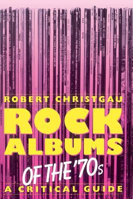 Rock Albums of the 70s: A Critical Guide 9780306804090
