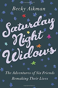 Saturday Night Widows: The Adventures of Six Friends Remaking Their Lives 9780307590435