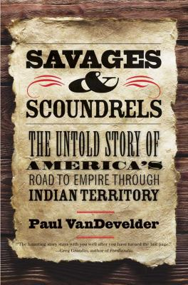 Savages and Scoundrels: The Untold Story of America's Road to Empire Through Indian Territory 9780300181852