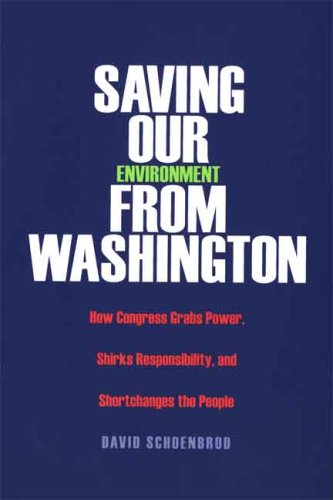 Saving Our Environment from Washington: How Congress Grabs Power, Shirks Responsibility, and Shortchanges the People 9780300119848