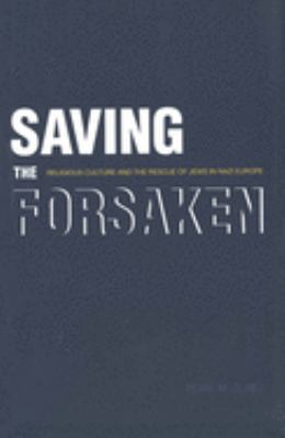 Saving the Forsaken: Religious Culture and the Rescue of Jews in Nazi Europe 9780300100631