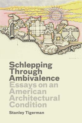 Schlepping Through Ambivalence: Essays on an American Architectural Condition 9780300175417