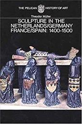 Sculpture in the Netherlands, Germany, France, and Spain: 1400-1500 - Muller, Theodor