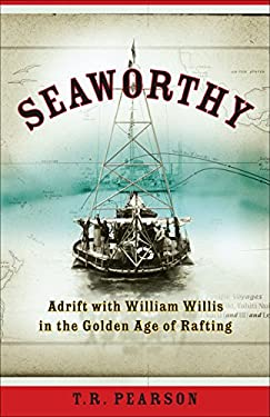 Seaworthy: Adrift with William Willis in the Golden Age of Rafting 9780307335951