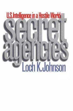 Secret Agencies: U.S. Intelligence in a Hostile World 9780300076547