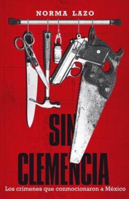 Sin Clemencia: Los Crimenes Que Conmocionaron A Mexico 9780307391735