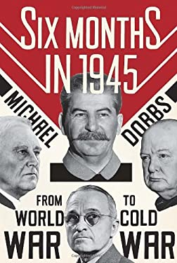 Six Months in 1945: FDR, Stalin, Churchill, and Truman--From World War to Cold War 9780307271655