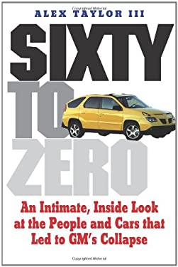 Sixty to Zero: An Inside Look at the Collapse of General Motors--And the Detroit Auto Industry 9780300158687