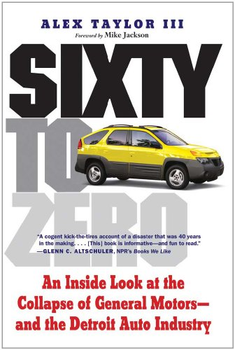 Sixty to Zero: An Inside Look at the Collapse of General Motors--And the Detroit Auto Industry 9780300171518