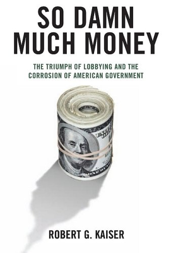 So Damn Much Money: The Triumph of Lobbying and the Corrosion of American Government 9780307266545