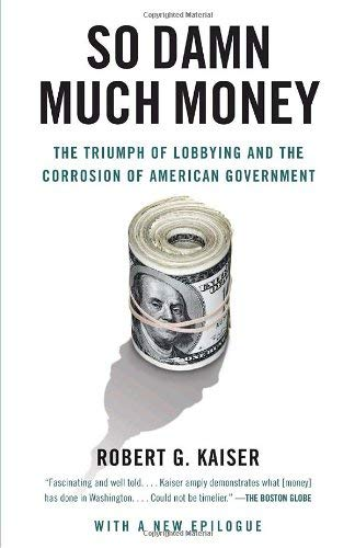 So Damn Much Money: The Triumph of Lobbying and the Corrosion of American Government 9780307385888