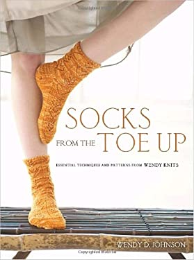 Socks from the Toe Up: Essential Techniques and Patterns from Wendy Knits 9780307449443