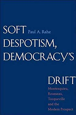 Soft Despotism, Democracy's Drift: Montesquieu, Rousseau, Tocqueville & the Modern Prospect 9780300144925