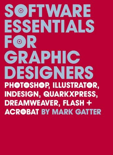 Software Essentials for Graphic Designers: Photoshop, Illustrator, Indesign, QuarkXPress, Dreamweaver, Flash + Acrobat [With CDROM] 9780300118001