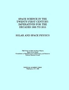 Solar and Space Physics: Space Science in the Twenty-First Century -- Imperatives for the Decades 1995 to 2015 9780309038485