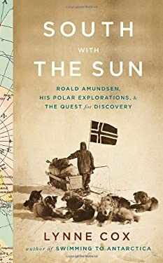 South with the Sun: Roald Amundsen, His Polar Explorations, and the Quest for Discovery 9780307593405