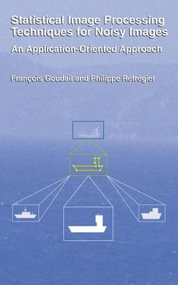 Statistical Image Processing Techniques for Noisy Images: An Application-Oriented Approach 9780306478659