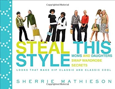 Steal This Style: Moms and Daughters Swap Wardrobe Secrets: Looks That Make Hip Classic and Classic Cool 9780307406767