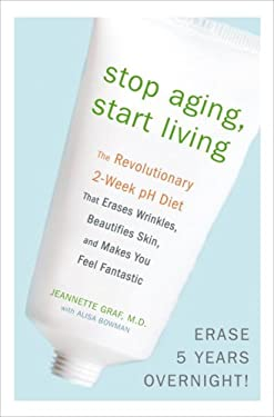 Stop Aging, Start Living: The Revolutionary 2-Week PH Diet That Erases Wrinkles, Beautifies Skin, and Makes You Feel Fantastic 9780307382368