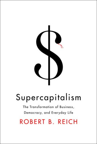 Supercapitalism: The Transformation of Business, Democracy, and Everyday Life 9780307265616
