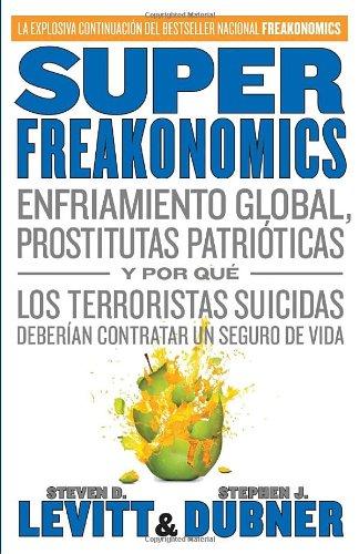 Superfreakonomics: Enfriamiento Global, Prostitutas Patrioticas y Por Que los Terroristas Suicidas Deberian Contratar un Seguro de Vida = Superfreakon 9780307476845