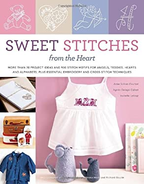 Sweet Stitches from the Heart: More Than 70 Project Ideas and 900 Stitch Motifs for Angels, Teddies, Fairies, Hearts, and Alphabets, Plus Essential E 9780307586889