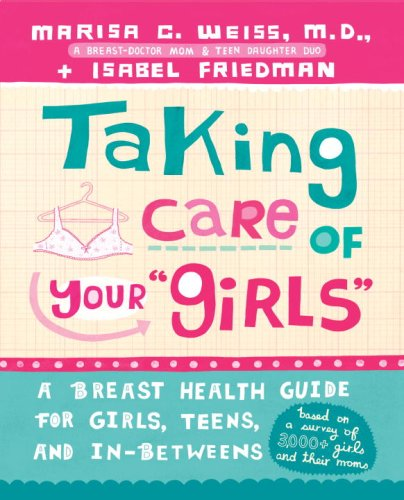 Taking Care of Your Girls: A Breast Health Guide for Girls, Teens, and In-Betweens Marisa C. Weiss and Isabel Friedman
