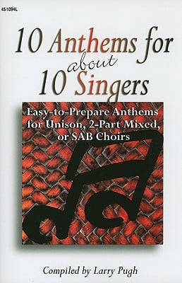 10 anthems for about 10 singers: Easy-To-Prepare Anthems for Unison, 2-Part Mixed, or SAB Choirs