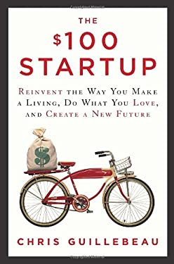 The $100 Startup: Reinvent the Way You Make a Living, Do What You Love, and Create a New Future 9780307951526
