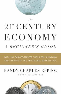 The 21st-Century Economy: A Beginner's Guide: With 101 Easy-To-Master Tools for Surviving and Thriving in the New Global Marketplace 9780307387905