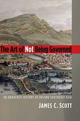 The Art of Not Being Governed: An Anarchist History of Upland Southeast Asia 9780300152289