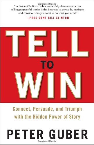 Tell to Win: Connect, Persuade, and Triumph with the Hidden Power of Story 9780307587954