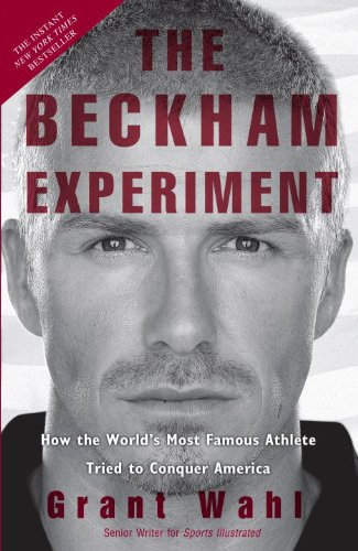 The Beckham Experiment: How the World's Most Famous Athlete Tried to Conquer America 9780307407870