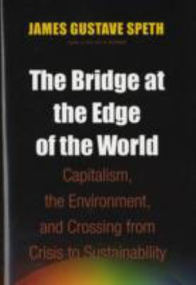 The Bridge at the Edge of the World: Capitalism, the Environment, and Crossing from Crisis to Sustainability 9780300136111