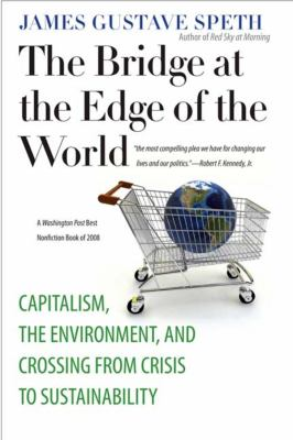The Bridge at the Edge of the World: Capitalism, the Environment, and Crossing from Crisis to Sustainability 9780300151152
