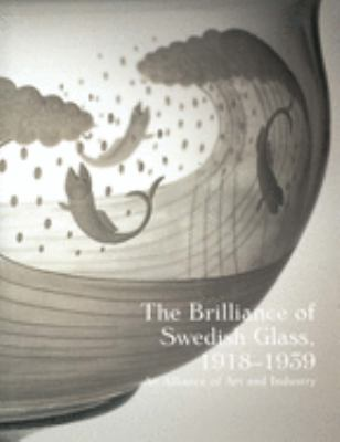 The Brilliance of Swedish Glass, 1918-1939: An Alliance of Art and Industry 9780300070057