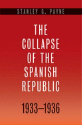 The Collapse of the Spanish Republic, 1933-1936: Origins of the Civil War 9780300110654
