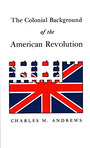 The Colonial Background of the American Revolution: Four Essays in American Colonial History, Revised Edition 9780300000047
