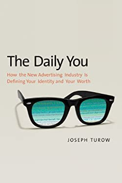 The Daily You: How the New Advertising Industry Is Defining Your Identity and Your Worth 9780300188011