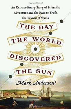 The Day the World Discovered the Sun: An Extraordinary Story of Scientific Adventure and the Race to Track the Transit of Venus 9780306820380